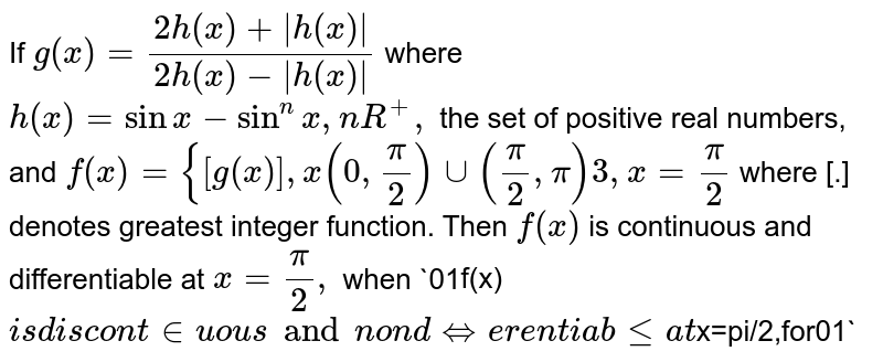 If `g(x)=(2h(x)+|h(x)|)/(2h(x)-|h(x)|)` where `h(x)=sinx-sin^n x ,n in R^+,` the set of positive real numbers, and `f(x)={[g(x)],x(0,pi/2)uu(pi/2,pi) and 3,x=pi/2`  where [.] denotes greatest integer function. Then (a)`f(x)` is continuous and differentiable   at `x=pi/2,` when `0ltnlt1` (b)`f(x)` is continuous and differentiable at `x=pi/2,` when `ngt1`  (c)`f(x)` is discontinuous and non   differentiable at `x=pi/2,for0ltnlt1` (d)`f(x)` is continuous but not differentiable at `x=pi/2,` when `ngt1`