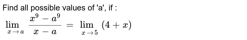 Find all possible values of 'a', if : <br> `lim_(x to a)(x^(9)-a^(9))/(x-a)=lim_(x to 5)(4+x)`
