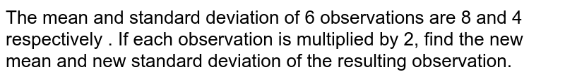 The mean and standard deviation of 6 observations are 8 and 4 respectively . If each observation is multiplied by 2, find the new mean and new standard deviation of the resulting observation.