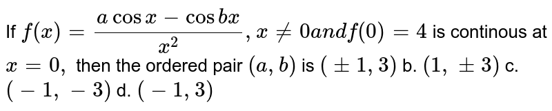 If `f(x)=(acos x-cos b x)/(x^2),x!=0a n df(0)=4` is continous at `x=0,` then the ordered pair `(a ,b)` is a.`(+-1,3)` b. `(1,+-3)` c. `(-1,-3)` d. `(-1,3)`