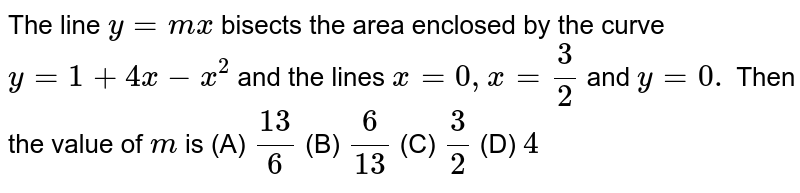 The line `y=m x` bisects the area enclosed by the curve `y=1+4x-x^2` and the lines `x=0,x=3/2` and `y=0.` Then the value of  `m` is (A) `(13)/6` (B)  `6/(13)` (C)  `3/2` (D)  `4`