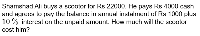 Shamshad Ali buys a scootor for Rs 22000. He pays Rs 4000 cash and agrees to pay the balance in annual instalment of Rs 1000 plus `10%` interest on the unpaid amount. How much will the scootor cost him?