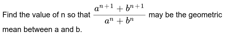 The value of `n` for which the expression `(x^(n + 1) + y^(n + 1))/(x^(n) + y^(n))` is arithmetic mean between `x` and `y` is