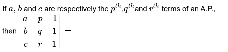 """If `a, b` and `c` are respectively the `p^(th)`,`q^(th)`and `r^(th)` terms of an A.P., then ` (a"""" """"p"""" """"1),(b"""" """"p"""" """"1),(c"""" """"r"""" """"1) =`"""