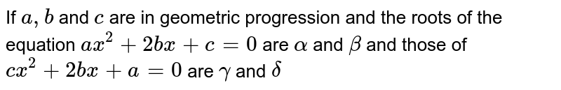 If `a, b` and `c` are in geometric progression and the roots of the equation `ax^(2) + 2bx + c = 0` are `alpha` and `beta` and those of `cx^(2) + 2bx + a = 0` are `gamma` and `delta`