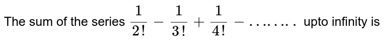 The sum of the series `1/(2!) - 1/(3!) + 1/(4!) - ……..` upto infinity is