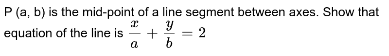 P (a, b) is the mid-point of a line segment between axes. Show that equation of the line is `(x)/(a)+(y)/(b)=2`