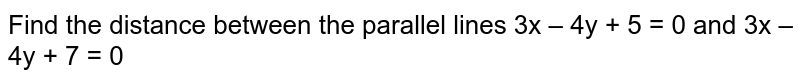 Find the distance between the parallel lines 3x – 4y + 5 = 0 and 3x – 4y + 7 = 0