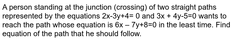 A person standing at the junction (crossing) of two straight paths represented by the equations 2x-3y+4= 0 and 3x + 4y-5=0 wants to reach the path whose equation is 6x – 7y+8=0 in the least time. Find equation of the path that he should follow.