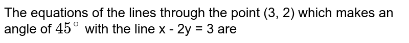 The equations of the lines through the point (3, 2) which makes an angle of `45^(@)` with the line x - 2y = 3 are