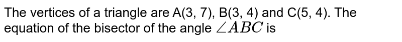 The vertices of a triangle are A(3, 7), B(3, 4) and C(5, 4). The equation of the bisector of the angle `/_ABC` is