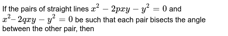 If the pairs of straight lines `x^(2) - 2pxy-y^(2)=0` and `x^(2) – 2qxy - y^(2) = 0` be such that each pair bisects the angle between the other pair, then