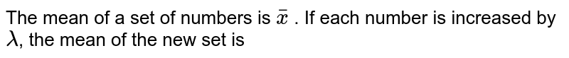 The mean of a set of numbers is `overline(x)` . If  each number is increased by `lambda`, the mean of the new set is