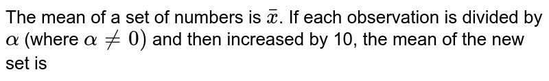 The mean  of a set of numbers is `overlinex`. If each observation is divided by `alpha` (where `alphane0)` and then increased by 10, the mean of the new set is