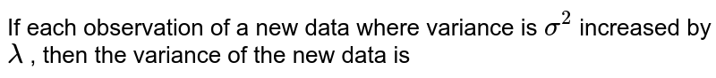 If each observation of a new data where variance  is `sigma^(2)` increased by `lambda` , then the variance of the  new data is