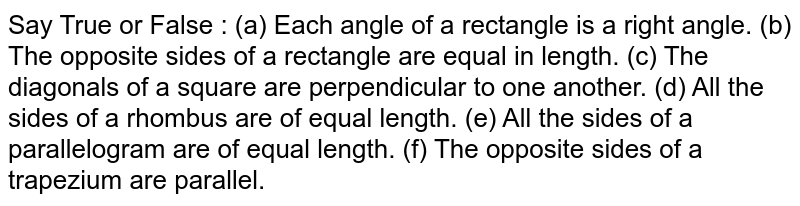 Say True or False : (a) Each angle of a rectangle is a right angle. (b) The opposite sides of a rectangle are equal in length. (c) The diagonals of a square are perpendicular to one another. (d) All the sides of a rhombus are of equal length. (e) All the sides of a parallelogram are of equal length. (f) The opposite sides of a trapezium are parallel.