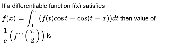 If a differentiable function f(x) satisfies `f(x)=int_(0)^(x)(f(t)cos t-cos(t-x))dt` then value of `(1)/(e)(f''((pi)/(2)))` is