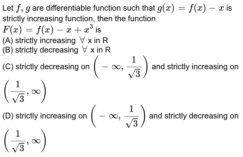 Let `f, g`  are differentiable function such that `g(x)=f(x)-x` is strictly increasing function, then the function `F(x)=f(x)-x+x^(3)` is <br>(A) strictly increasing `AA` x in R <br>(B)  strictly decreasing `AA` x in R <br>(C) strictly decreasing on `(-oo,(1)/(sqrt(3)))` and strictly increasing on `((1)/(sqrt(3)),oo)`<br> (D) strictly increasing on `(-oo,(1)/(sqrt(3)))` and strictly decreasing on `((1)/(sqrt(3)),oo)`
