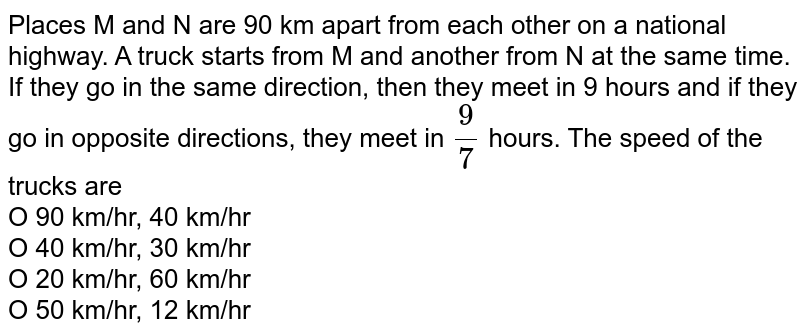 Places M and N are 90 km apart from each other on a national highway. A truck starts from M and another from N at the same time. If they go in the same direction, then they meet in 9 hours and if they go in opposite directions, they meet in `9/7` hours. The speed of the trucks are<br> O 90 km/hr, 40 km/hr <br> O 40 km/hr, 30 km/hr<br> O 20 km/hr, 60 km/hr<br> O 50 km/hr, 12 km/hr