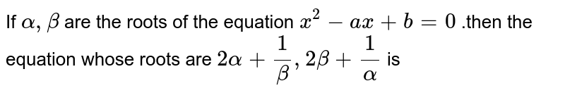 If `alpha, beta` are the roots of the equation `x^(2)-ax+b=0` .then the equation whose roots are `2 alpha+(1)/(beta), 2 beta+(1)/(alpha)` is