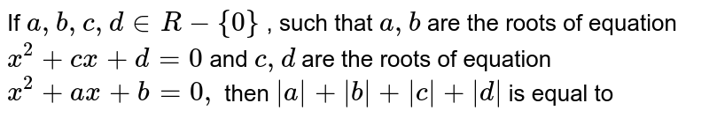 If `a,b,c,d in R-{0}` , such that `a,b` are the roots of equation `x^(2)+cx+d=0` and `c,d` are the roots of equation `x^(2)+ax+b=0,` then `|a|+|b|+|c|+|d|` is equal to