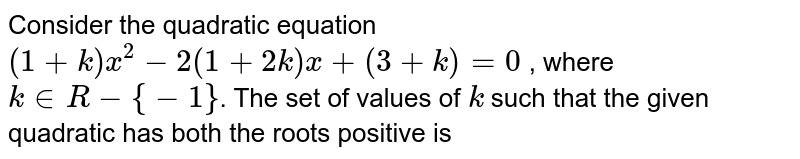 Consider the quadratic equation `(1+k)x^(2)-2(1+2k)x+(3+k)=0` , where `k in R-{-1}`. The set of values of `k` such that the given quadratic has both the roots positive is