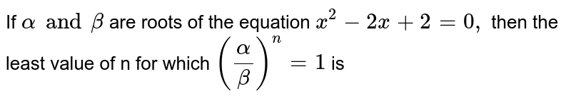 If `alpha an d beta` are roots of the equation `x^(2)-2x+2=0,` then the least calue of n for which `((alpha)/beta))^(n)=1` is