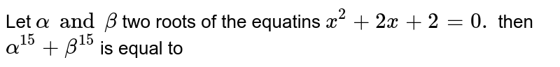 Let `alpha and beta` two roots of the equatins `x^(2)+2x+2=0.` then `alpha^(15)+beta^(15)` is equal to