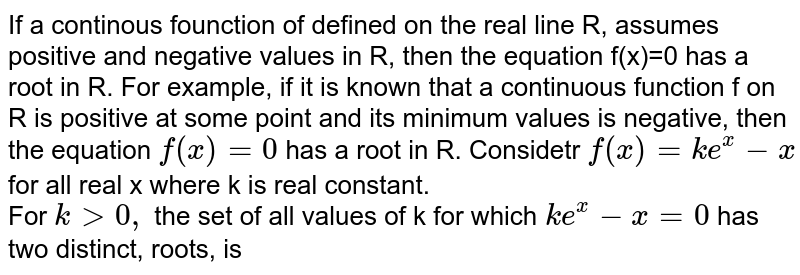 If a continous founction of defined on the real line R, assumes positive and negative values in R, then the equation f(x)=0 has a root in R. For example, if it is known that a continuous function f on R is positive at some point and its minimum values is negative, then the equation `f(x)=0` has a root in R. Considetr `f(x)=ke^(x)-x` for all real x where k is real constant.  <br> For `k gt 0,` the set of all values of k for which `ke^(x)-x=0` has two distinct, roots, is