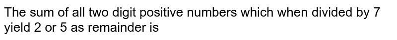 The sum of all two digit positive numbers which when divided by 7 yield 2 or 5 as remainder is