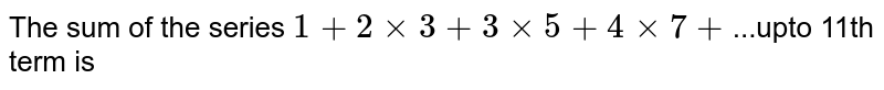 The sum of the series `1 + 2 xx 3 + 3 xx 5 + 4 xx 7+`...upto 11th term is