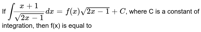 If `int (x+1)/(sqrt(2x-1))dx = f(x)sqrt(2x-1)+C`, where C is a constant of integration, then f(x) is equal to