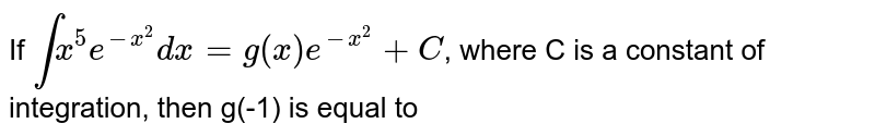 If `int x^(5)e^(-x^(2))dx = g(x)e^(-x^(2))+C`, where C is a constant of integration, then g(-1) is equal to