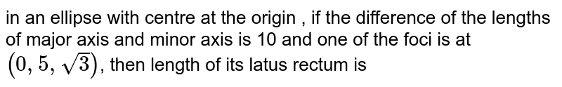 in an  ellipse with  centre  at  the  origin  , if  the  difference  of the  lengths of  major axis  and  minor  axis  is 10  and one  of the  foci is at `(0,5,sqrt(3))`, then length  of  its  latus  rectum is