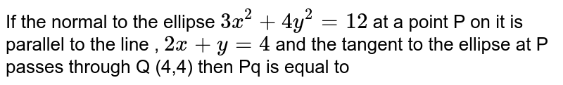 If  the  normal  to the  ellipse `3x^(2)+4y^(2)=12` at  a point  P on  it  is parallel to the  line  , `2x+y=4` and the  tangent  to the  ellipse at P passes  through  Q (4,4)  then  Pq  is  equal  to