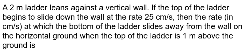 A 2 m ladder leans against a vertical wall. If the top of the ladder begins to slide down the wall at the rate 25 cm/s, then the rate (in cm/s) at which the bottom of the ladder slides away from the wall on the horizontal  ground when the top of the ladder is 1 m above the ground is