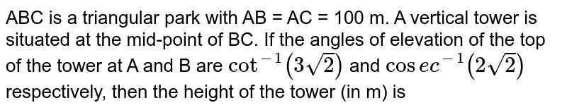 ABC is a triangular park with AB = AC = 100 m. A vertical tower is situated at the mid-point of BC. If the angles of elevation of the top of the tower at A and B are `cot^(-1)(3sqrt(2))` and `cot^(-1)(2sqrt(2))`  respectively, then the height of the tower (in m) is