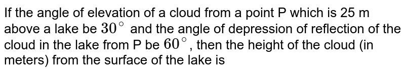 If the angle of elevation of a cloud from a point P which is 25 m above a lake be `30^(@)` and the angle of depression of reflection of the cloud in the lake from P be `60^(@)`, then the height of the cloud (in meters) from the surface of the lake is
