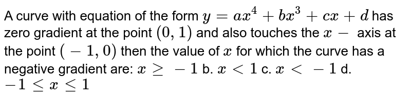 A curve with equation of the form `y=a x^4+b x^3+c x+d` has zero gradient at the point `(0,1)` and also touches the `x-` axis at the point `(-1,0)` then the value of `x` for which the curve has a negative gradient are: a.`xgeq-1` b. `x<1` c. `x<-1` d. `-1lt=xlt=1`