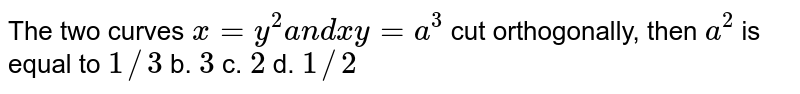 The two curves `x=y^2a n dx y=a^3` cut orthogonally, then `a^2` is equal to a.`1/3` b. `3` c. `2` d. `1//2`