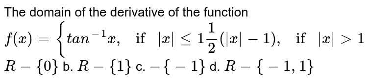 The domain of the derivative of the function `f(x)={t a n^(-1)x ,if|x|lt=1   and 1/2(|x|-1),if|x|>1`  a.`R-{0}` b. `R-{1}` c. `-{-1}` d. `R-{-1,1}`