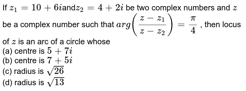 If `z_1=10+6i`and`z_2=4+2i` be two complex numbers and `z` be a complex number such that `a r g((z-z_1)/(z-z_2))=pi/4` , then locus of `z` is an arc of a circle whose<br> (a) centre is `5+7i` <br>(b) centre is `7+5i`  <br>(c) radius is `sqrt(26)` <br>(d) radius is `sqrt(13)`