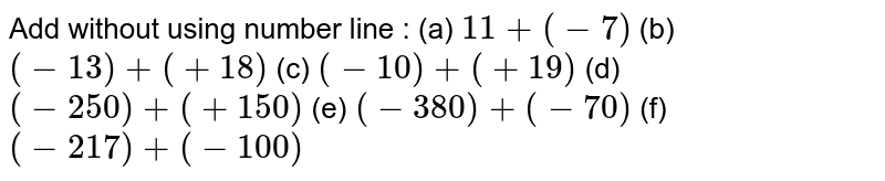 Add without using number line : (a) `11+(-7)` (b) `(-13)+(+18)` (c) `(-10)+(+19)` (d) `(-250)+(+150)` (e) `(-380)+(-70)` (f) `(-217)+(-100)`