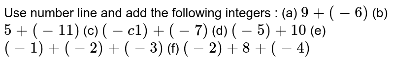 Use number line and add the following integers : (a) `9+(-6)` (b) `5+(-11)` (c) `(- c 1 )+ (-7)` (d) `(-5) + 10 ` (e) `( -1 ) + ( -2 ) + (- 3 )` (f) `( - 2 ) + 8 + (- 4) `