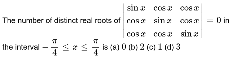 The number of distinct real roots of `|(sinx,cosx,cosx),(cosx,sinx,cosx),(cosx,cosx,sinx)|=0` in the interval `-pi/4 le x le pi/4` is (a) `0` (b) `2` (c) `1` (d) `3`