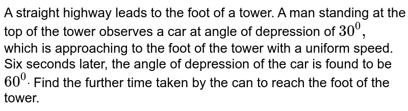 A straight highway leads to the foot of a tower. A man standing at the   top of the tower observes a car at angle of depression of `30^0,` which is approaching to the foot of the tower with a uniform speed. Six   seconds later, the angle of depression of the car is found to be `60^0dot` Find the further time taken by the can to reach the foot of the tower.