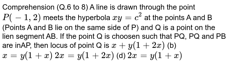 Comprehension (Q.6 to 8) A line is drawn through the point `P(-1,2)` meets the hyperbola `x y=c^2` at the points A and B (Points A and B lie on the same side of P) and Q is   a point on the lien segment AB. If the point Q is choosen such that PQ, PQ and PB are inAP, then locus   of point Q is `x+y(1+2x)`  (b) `x=y(1+x)`  `2x=y(1+2x)`  (d) `2x=y(1+x)`