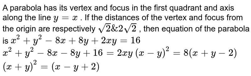 A parabola has its vertex and focus in the first quadrant and axis   along the line `y=x` . If the distances of the vertex and focus from the origin are   respectively `sqrt(2)&2sqrt(2)` , then equation of the parabola is  `x^2+y^2-8x+8y+2x y=16`   `x^2+y^2-8x-8y+16=2x y`   `(x-y)^2=8(x+y-2)`   `(x+y)^2=(x-y+2)`