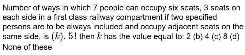 Number of ways in which 7 people can occupy six seats, 3 seats on each   side in a first class railway compartment if two specified persons are to be   always included and occupy adjacent seats on the same side, is `(k). 5 !` then `k` has the value equal to: 2 (b) 4 (c) 8 (d) None of these