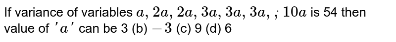 If variance of variables `a ,2a ,2a ,3a ,3a ,3a ,dot,10 a` is 54 then value of `' a '` can be 3 (b) `-3`  (c) 9   (d) 6